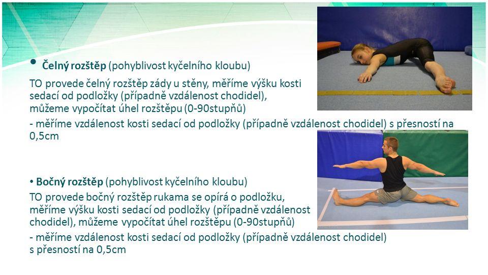 Čelný rozštěp (pohyblivost kyčelního kloubu) TO provede čelný rozštěp zády u stěny, měříme výšku kosti sedací od podložky (případně vzdálenost chodidel), můžeme vypočítat úhel rozštěpu (0-90stupňů) - měříme vzdálenost kosti sedací od podložky (případně vzdálenost chodidel) s přesností na 0,5cm Bočný rozštěp (pohyblivost kyčelního kloubu) TO provede bočný rozštěp rukama se opírá o podložku, měříme výšku kosti sedací od podložky (případně vzdálenost chodidel), můžeme vypočítat úhel rozštěpu (0-90stupňů) - měříme vzdálenost kosti sedací od podložky (případně vzdálenost chodidel) s přesností na 0,5cm
