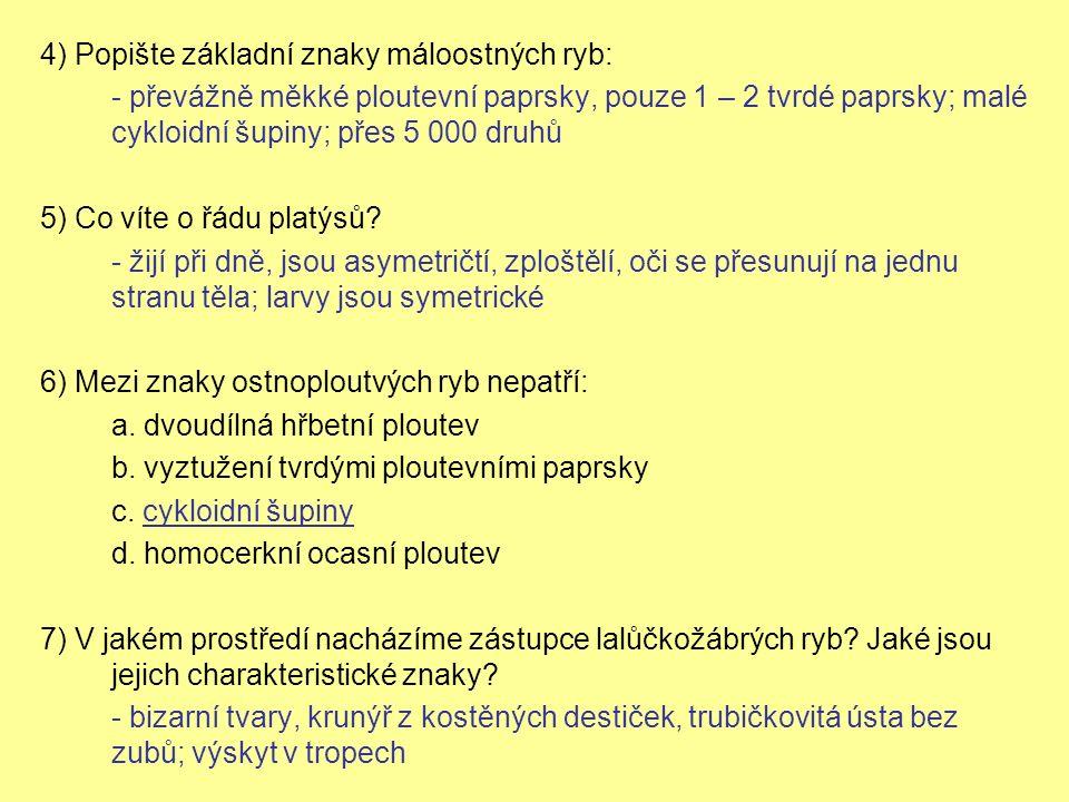 4) Popište základní znaky máloostných ryb: - převážně měkké ploutevní paprsky, pouze 1 – 2 tvrdé paprsky; malé cykloidní šupiny; přes 5 000 druhů 5) Co víte o řádu platýsů.