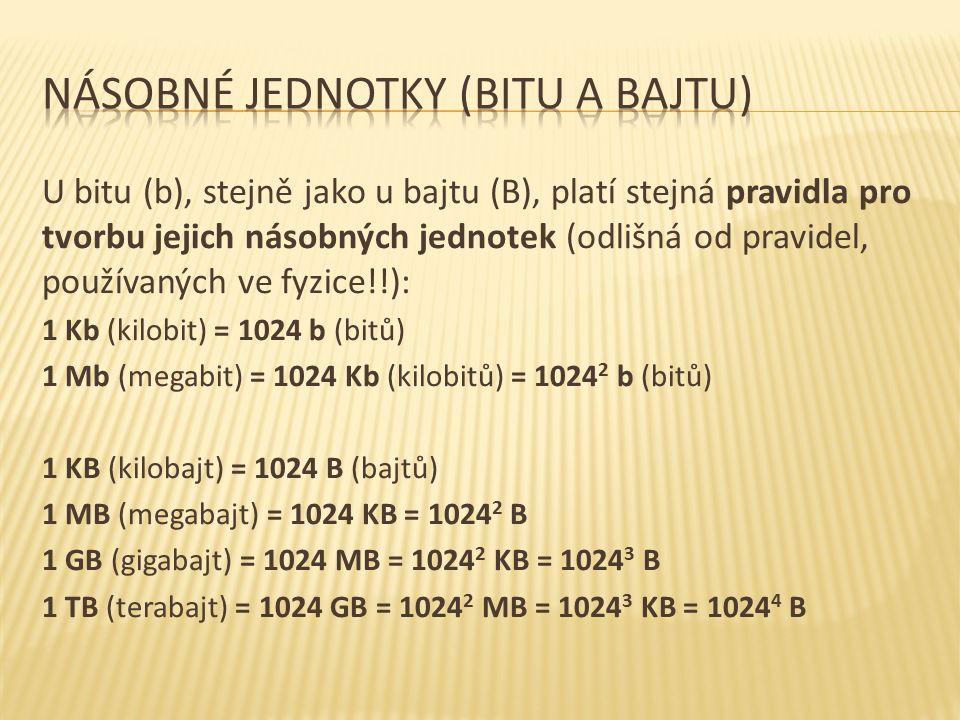 U bitu (b), stejně jako u bajtu (B), platí stejná pravidla pro tvorbu jejich násobných jednotek (odlišná od pravidel, používaných ve fyzice!!): 1 Kb (kilobit) = 1024 b (bitů) 1 Mb (megabit) = 1024 Kb (kilobitů) = 1024 2 b (bitů) 1 KB (kilobajt) = 1024 B (bajtů) 1 MB (megabajt) = 1024 KB = 1024 2 B 1 GB (gigabajt) = 1024 MB = 1024 2 KB = 1024 3 B 1 TB (terabajt) = 1024 GB = 1024 2 MB = 1024 3 KB = 1024 4 B