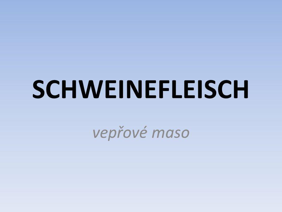 Gerichte aus Schweinefleisch e Schweineleber – vepřová játra s Schweinekotelett – vepřová kotleta r Schweinebraten – vepřová pečeně e Schweinenieren – vepřové ledvinky r Schweinegulasch – vepřový guláš s Schweineschnitzel – vepřový řízek s Schweinerippchen – vepřová žebra