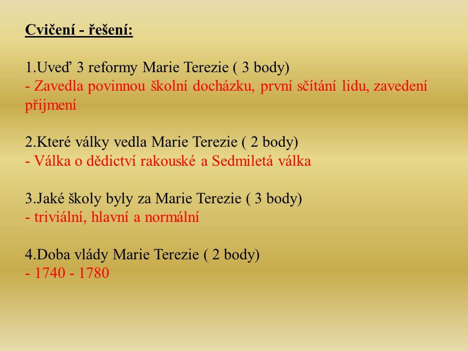 Cvičení - řešení: 1.Uveď 3 reformy Marie Terezie ( 3 body) - Zavedla povinnou školní docházku, první sčítání lidu, zavedení přijmení 2.Které války vedla Marie Terezie ( 2 body) - Válka o dědictví rakouské a Sedmiletá válka 3.Jaké školy byly za Marie Terezie ( 3 body) - triviální, hlavní a normální 4.Doba vlády Marie Terezie ( 2 body) - 1740 - 1780