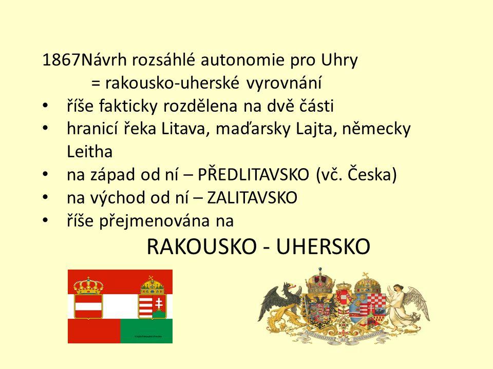1867Návrh rozsáhlé autonomie pro Uhry = rakousko-uherské vyrovnání říše fakticky rozdělena na dvě části hranicí řeka Litava, maďarsky Lajta, německy L