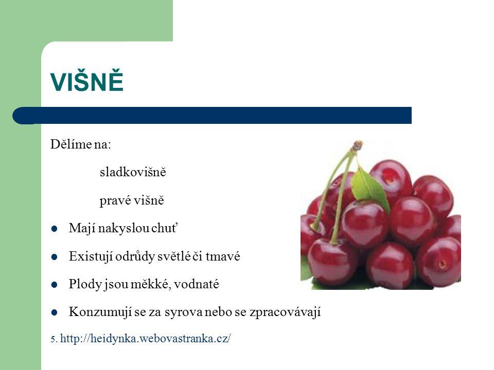 VIŠNĚ Dělíme na: sladkovišně pravé višně Mají nakyslou chuť Existují odrůdy světlé či tmavé Plody jsou měkké, vodnaté Konzumují se za syrova nebo se zpracovávají 5.