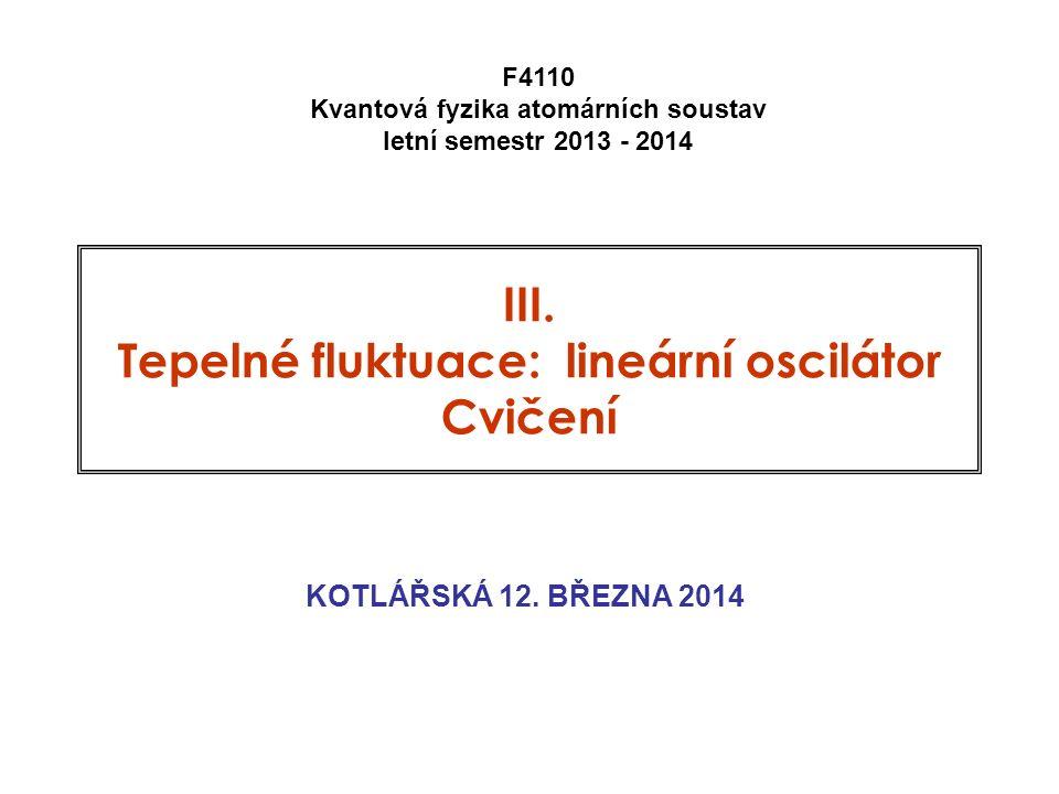 III. Tepelné fluktuace: lineární oscilátor Cvičení KOTLÁŘSKÁ 12. BŘEZNA 2014 F4110 Kvantová fyzika atomárních soustav letní semestr 2013 - 2014