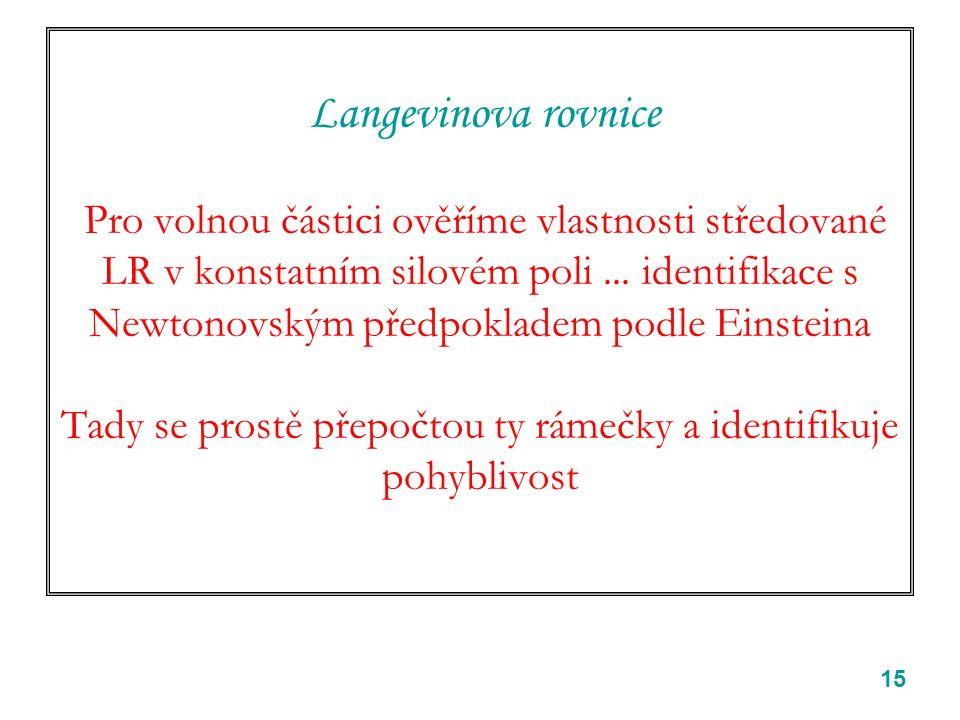 15 Langevinova rovnice Pro volnou částici ověříme vlastnosti středované LR v konstatním silovém poli... identifikace s Newtonovským předpokladem podle