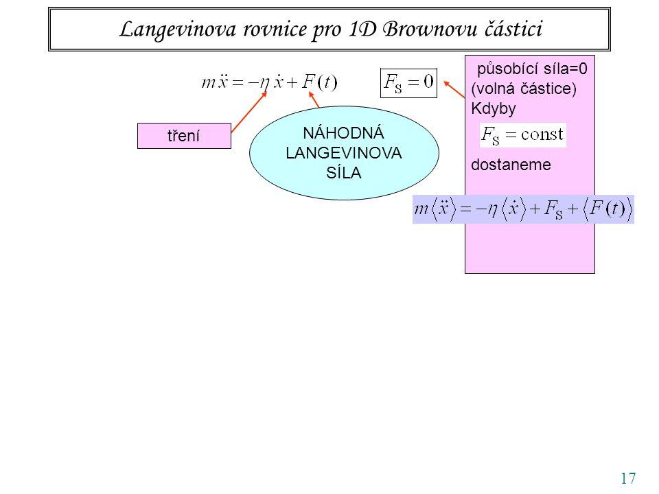 17 Langevinova rovnice pro 1D Brownovu částici tření působící síla=0 (volná částice) Kdyby dostaneme NÁHODNÁ LANGEVINOVA SÍLA