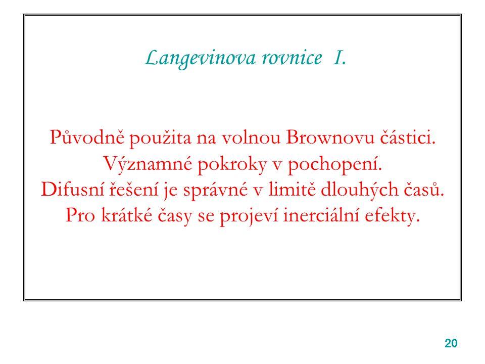 20 Langevinova rovnice I. Původně použita na volnou Brownovu částici. Významné pokroky v pochopení. Difusní řešení je správné v limitě dlouhých časů.