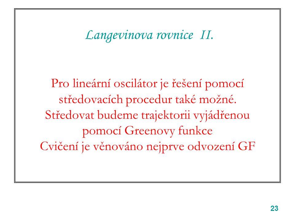 23 Langevinova rovnice II. Pro lineární oscilátor je řešení pomocí středovacích procedur také možné. Středovat budeme trajektorii vyjádřenou pomocí Gr