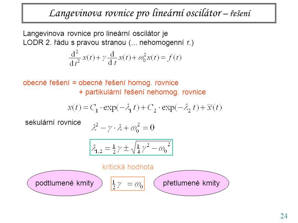 24 Langevinova rovnice pro lineární oscilátor – řešení Langevinova rovnice pro lineární oscilátor je LODR 2. řádu s pravou stranou (... nehomogenní r.