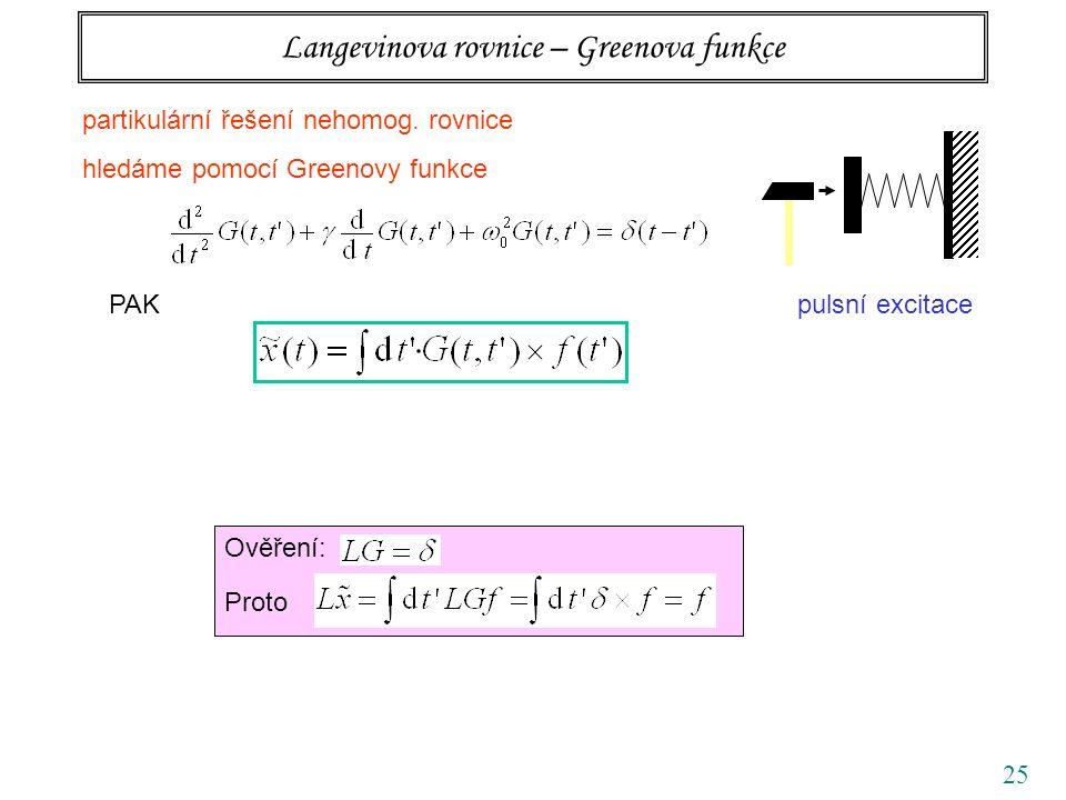 25 Langevinova rovnice – Greenova funkce PAK Ověření: Proto pulsní excitace partikulární řešení nehomog. rovnice hledáme pomocí Greenovy funkce