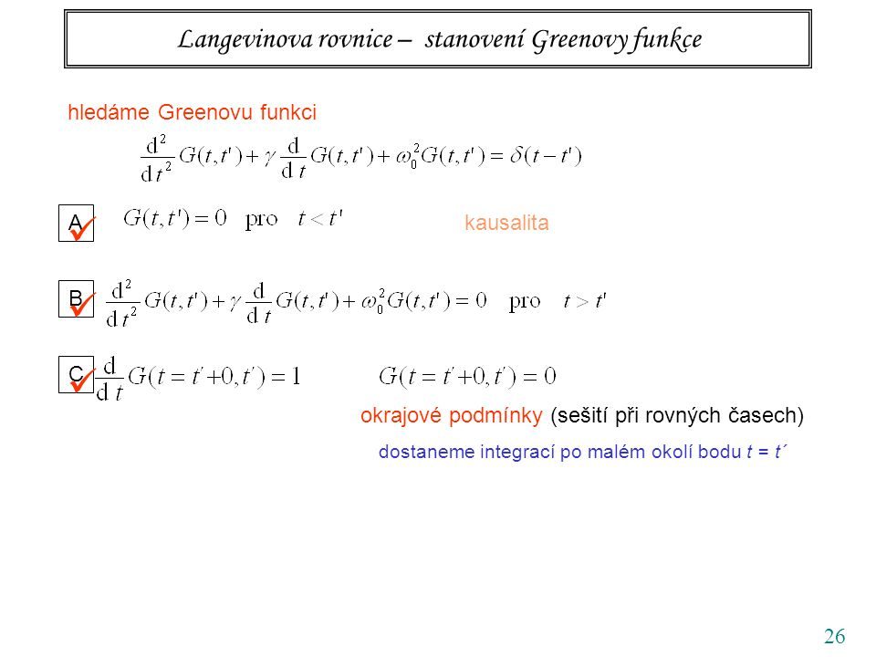 26 Langevinova rovnice – stanovení Greenovy funkce hledáme Greenovu funkci A kausalita B C okrajové podmínky (sešití při rovných časech) dostaneme integrací po malém okolí bodu t = t´