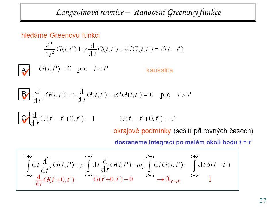 27 Langevinova rovnice – stanovení Greenovy funkce hledáme Greenovu funkci A kausalita B C okrajové podmínky (sešití při rovných časech) dostaneme integrací po malém okolí bodu t = t´
