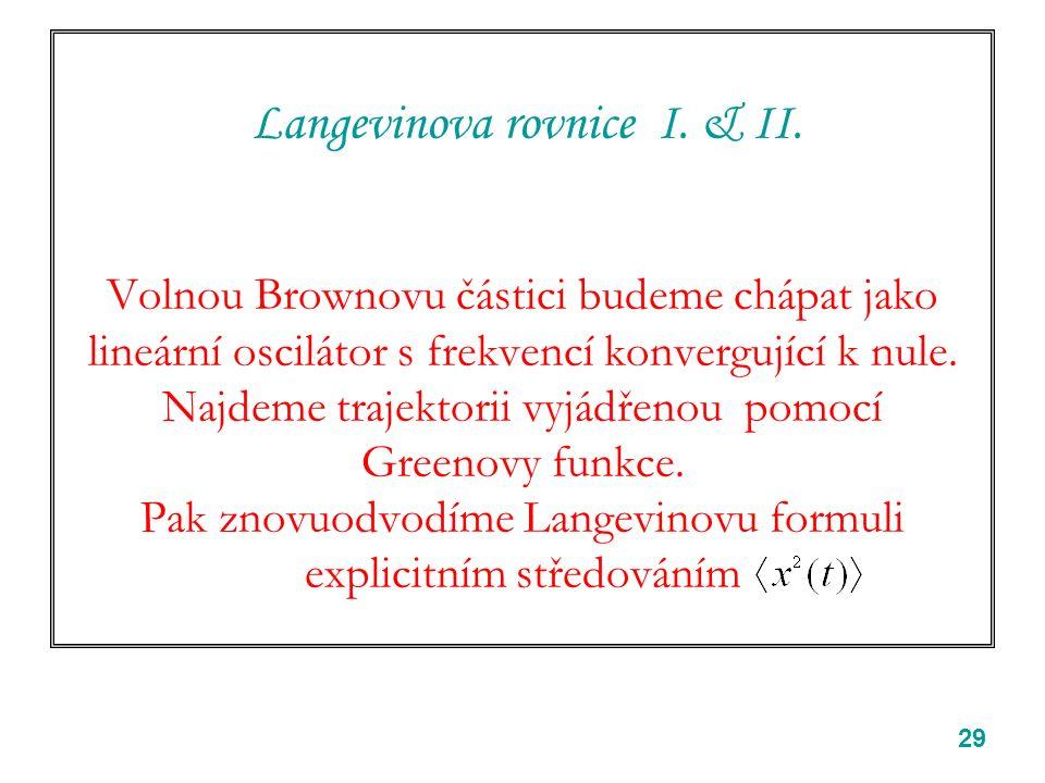 29 Langevinova rovnice I. & II. Volnou Brownovu částici budeme chápat jako lineární oscilátor s frekvencí konvergující k nule. Najdeme trajektorii vyj
