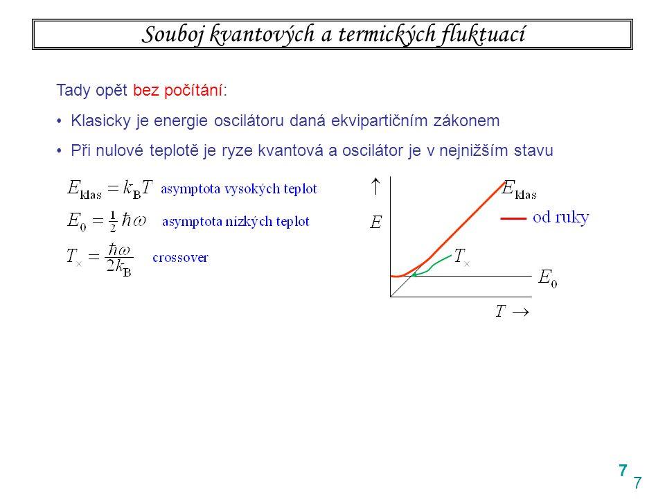 7 7 Souboj kvantových a termických fluktuací Tady opět bez počítání: Klasicky je energie oscilátoru daná ekvipartičním zákonem Při nulové teplotě je ryze kvantová a oscilátor je v nejnižším stavu