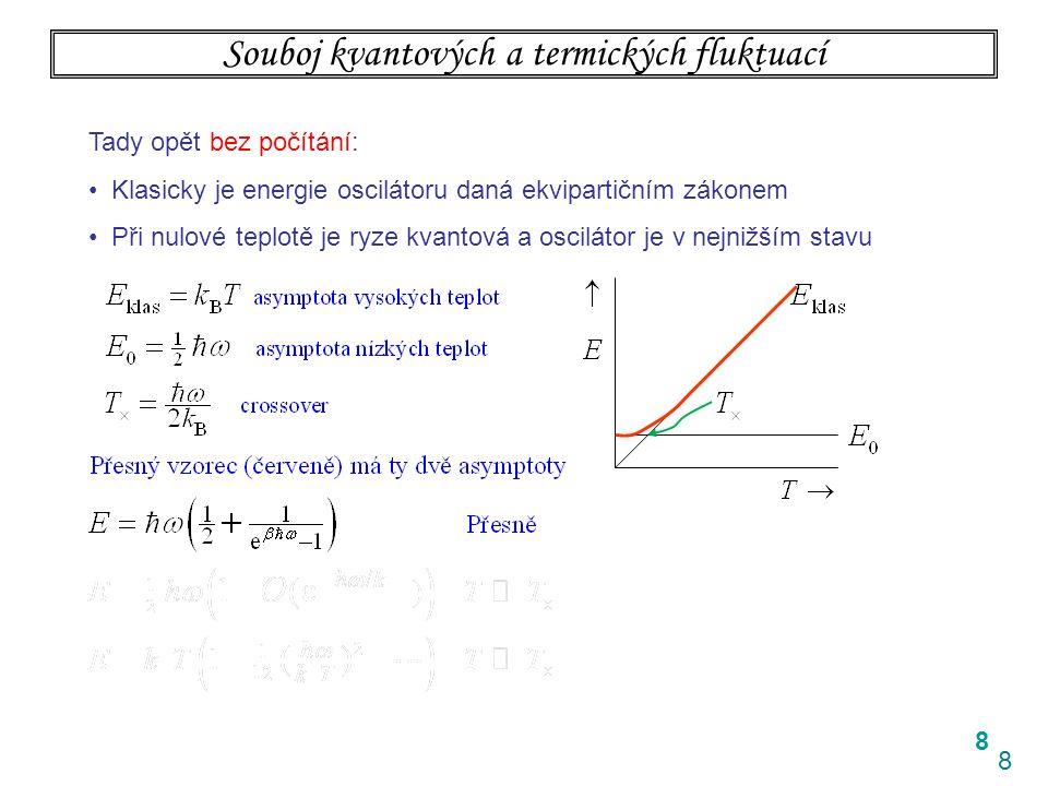 8 8 Souboj kvantových a termických fluktuací Tady opět bez počítání: Klasicky je energie oscilátoru daná ekvipartičním zákonem Při nulové teplotě je ryze kvantová a oscilátor je v nejnižším stavu