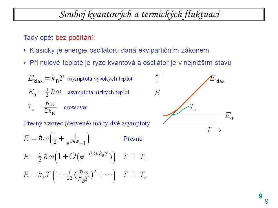 9 9 Souboj kvantových a termických fluktuací Tady opět bez počítání: Klasicky je energie oscilátoru daná ekvipartičním zákonem Při nulové teplotě je ryze kvantová a oscilátor je v nejnižším stavu