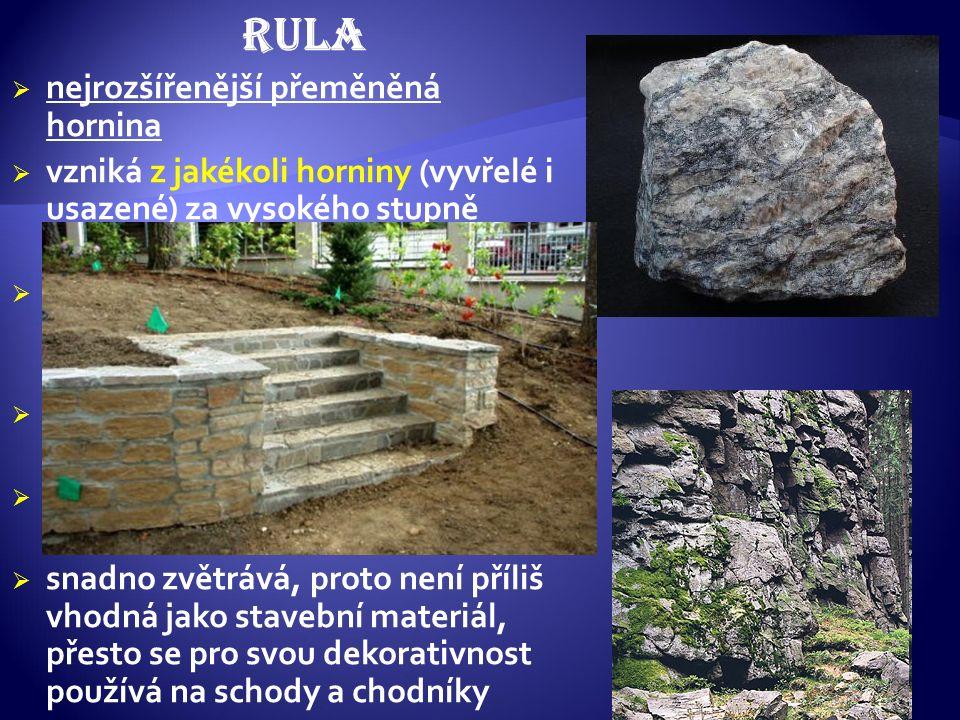 RULA  nejrozšířenější přeměněná hornina  vzniká z jakékoli horniny (vyvřelé i usazené) za vysokého stupně metamorfózy  ruly vzniklé z vyvřelin se n