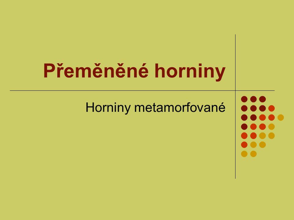 Metamorfóza Metamorfóza = přeměna Vysoká teplota (stovky °C) Vysoký tlak (tisíci násobek p o ) Nahrazení minerálů jinými Uspořádání minerálů do jednoho směru Břidličnatost – přirozená štípatelnost