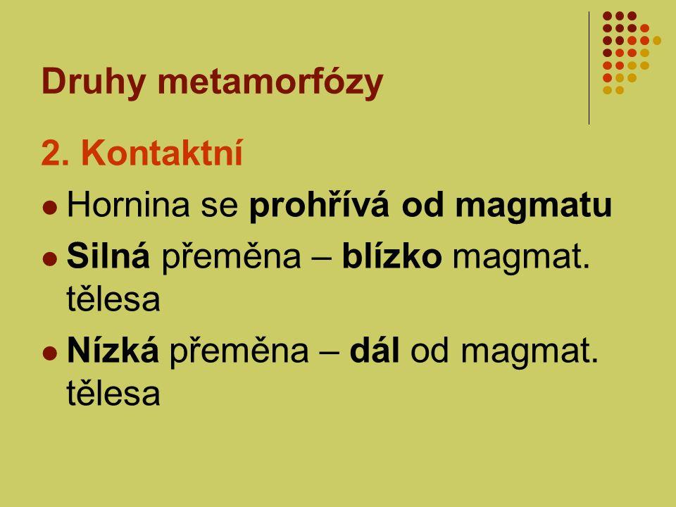 Druhy metamorfózy 2. Kontaktní Hornina se prohřívá od magmatu Silná přeměna – blízko magmat. tělesa Nízká přeměna – dál od magmat. tělesa