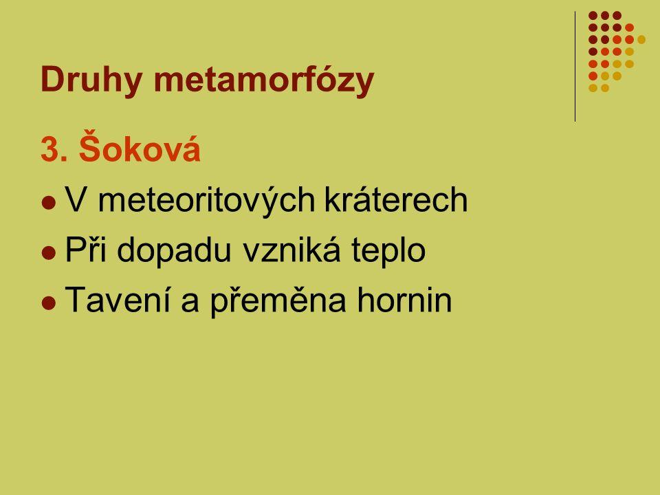 Druhy metamorfózy 3. Šoková V meteoritových kráterech Při dopadu vzniká teplo Tavení a přeměna hornin