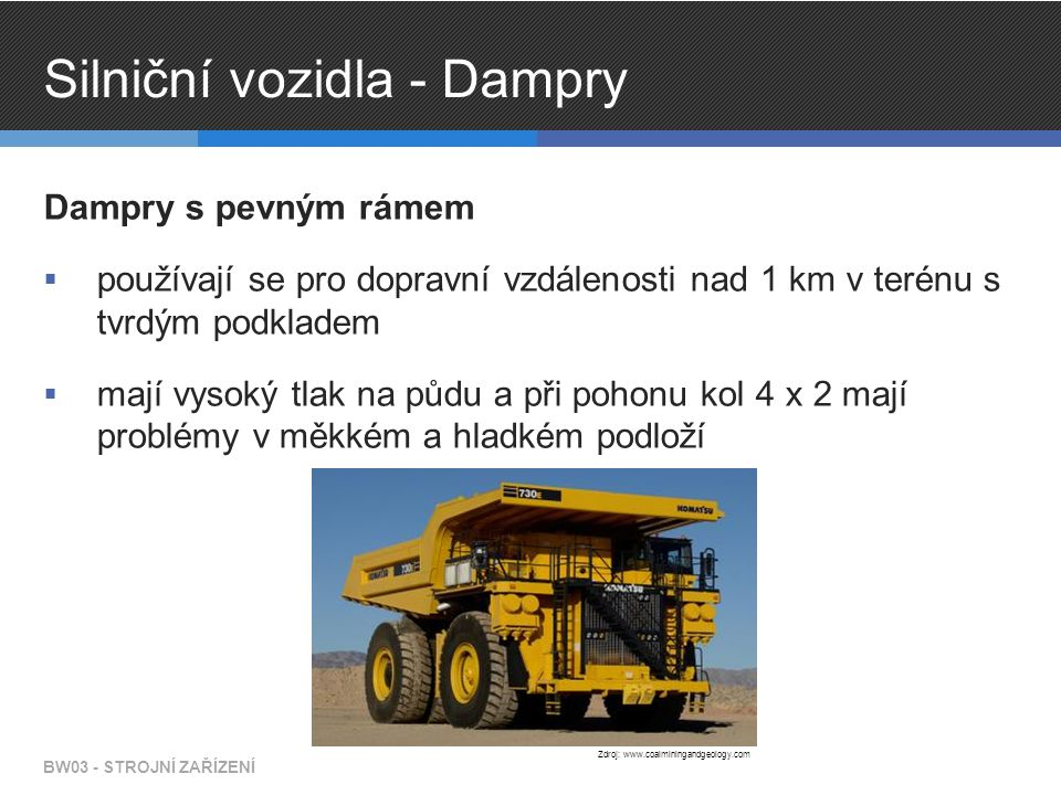 Silniční vozidla - Dampry Dampry s pevným rámem  používají se pro dopravní vzdálenosti nad 1 km v terénu s tvrdým podkladem  mají vysoký tlak na půdu a při pohonu kol 4 x 2 mají problémy v měkkém a hladkém podloží BW03 - STROJNÍ ZAŘÍZENÍ Zdroj: www.coalminingandgeology.com