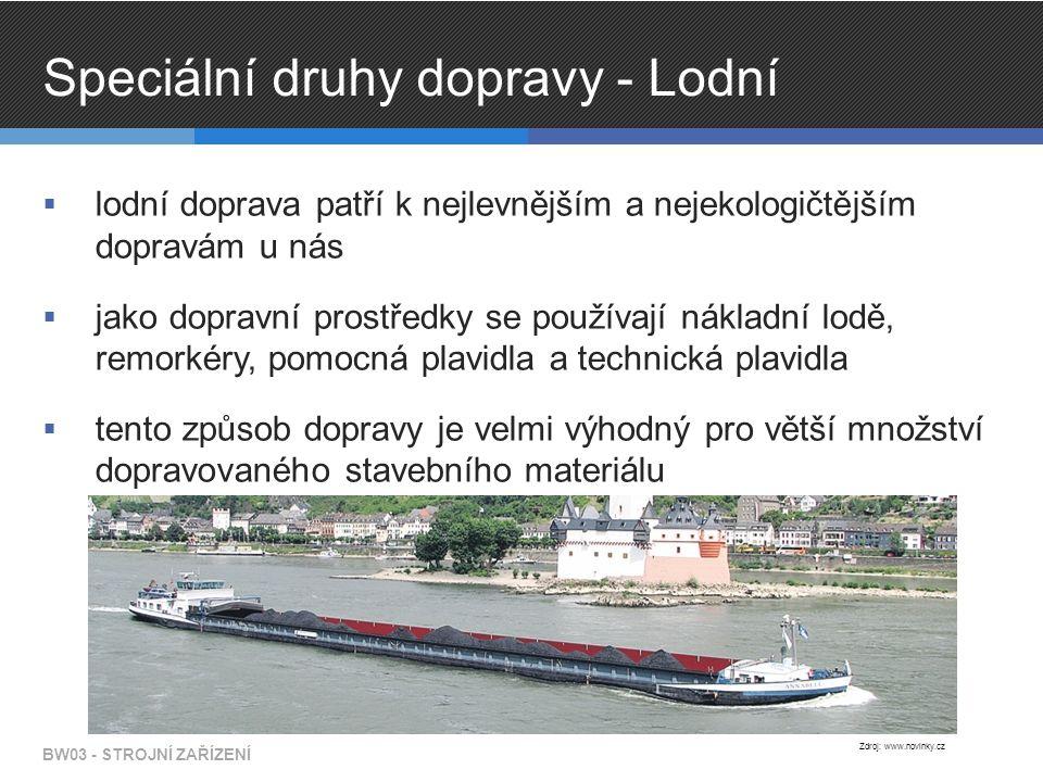 Speciální druhy dopravy - Lodní  lodní doprava patří k nejlevnějším a nejekologičtějším dopravám u nás  jako dopravní prostředky se používají nákladní lodě, remorkéry, pomocná plavidla a technická plavidla  tento způsob dopravy je velmi výhodný pro větší množství dopravovaného stavebního materiálu BW03 - STROJNÍ ZAŘÍZENÍ Zdroj: www.novinky.cz