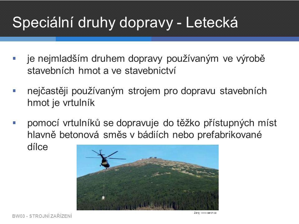 Speciální druhy dopravy - Letecká  je nejmladším druhem dopravy používaným ve výrobě stavebních hmot a ve stavebnictví  nejčastěji používaným strojem pro dopravu stavebních hmot je vrtulník  pomocí vrtulníků se dopravuje do těžko přístupných míst hlavně betonová směs v bádiích nebo prefabrikované dílce BW03 - STROJNÍ ZAŘÍZENÍ Zdroj: www.earch.cz
