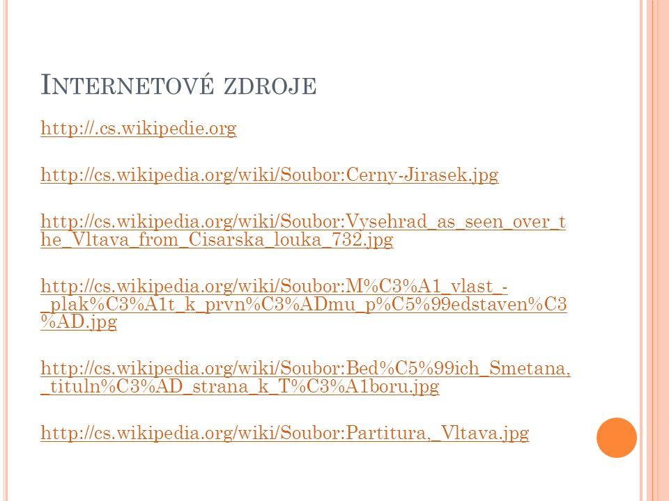 I NTERNETOVÉ ZDROJE http://.cs.wikipedie.org http://cs.wikipedia.org/wiki/Soubor:Cerny-Jirasek.jpg http://cs.wikipedia.org/wiki/Soubor:Vysehrad_as_seen_over_t he_Vltava_from_Cisarska_louka_732.jpg http://cs.wikipedia.org/wiki/Soubor:M%C3%A1_vlast_- _plak%C3%A1t_k_prvn%C3%ADmu_p%C5%99edstaven%C3 %AD.jpg http://cs.wikipedia.org/wiki/Soubor:Bed%C5%99ich_Smetana, _tituln%C3%AD_strana_k_T%C3%A1boru.jpg http://cs.wikipedia.org/wiki/Soubor:Partitura,_Vltava.jpg