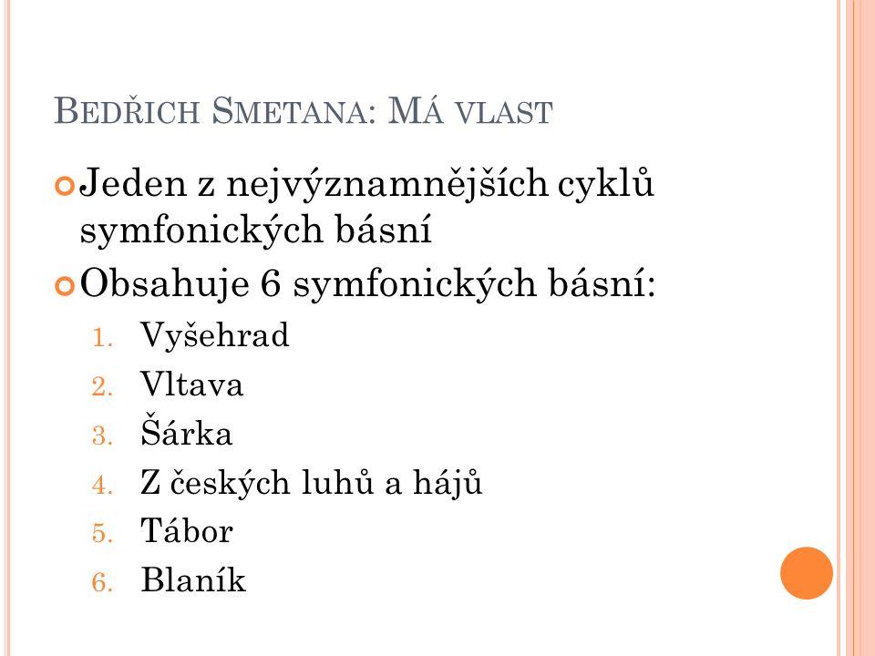 B EDŘICH S METANA : M Á VLAST Jeden z nejvýznamnějších cyklů symfonických básní Obsahuje 6 symfonických básní: 1. Vyšehrad 2. Vltava 3. Šárka 4. Z čes