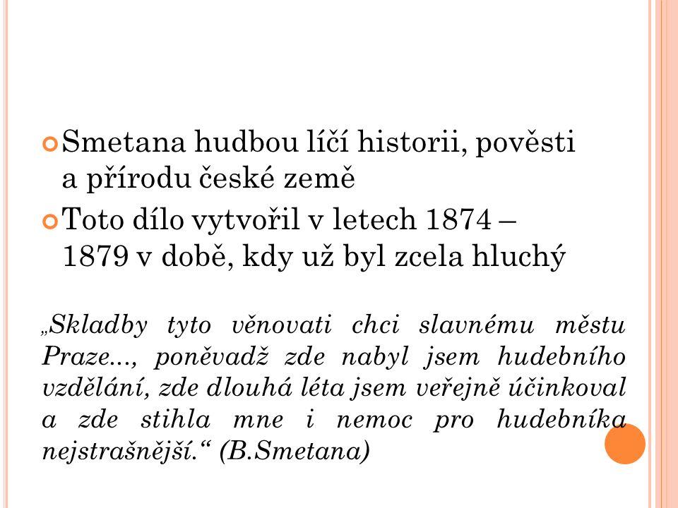 """Smetana hudbou líčí historii, pověsti a přírodu české země Toto dílo vytvořil v letech 1874 – 1879 v době, kdy už byl zcela hluchý """" Skladby tyto věnovati chci slavnému městu Praze..., poněvadž zde nabyl jsem hudebního vzdělání, zde dlouhá léta jsem veřejně účinkoval a zde stihla mne i nemoc pro hudebníka nejstrašnější. (B.Smetana)"""