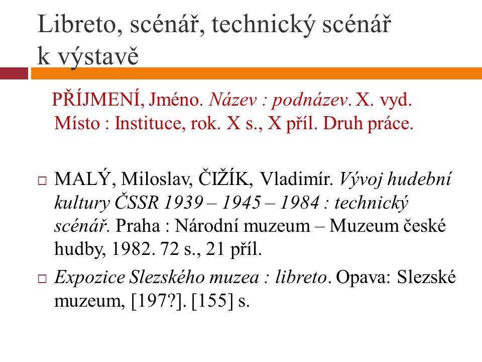 Libreto, scénář, technický scénář k výstavě PŘÍJMENÍ, Jméno. Název : podnázev. X. vyd. Místo : Instituce, rok. X s., X příl. Druh práce.  MALÝ, Milos