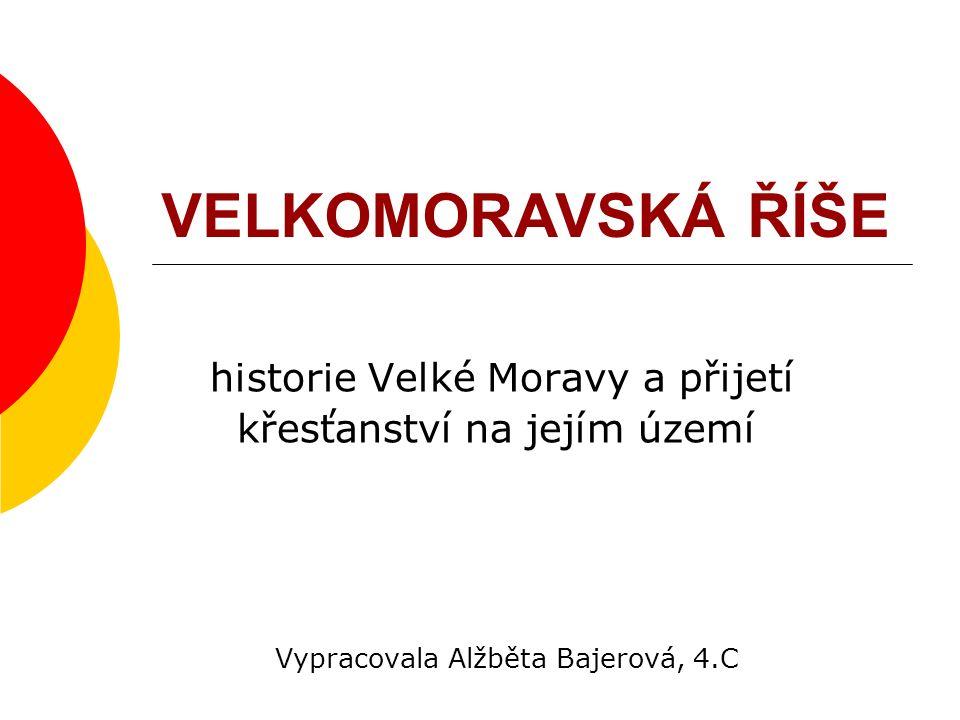 VELKOMORAVSKÁ ŘÍŠE historie Velké Moravy a přijetí křesťanství na jejím území Vypracovala Alžběta Bajerová, 4.C