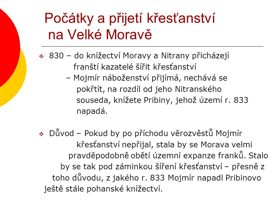 Počátky a přijetí křesťanství na Velké Moravě  830 – do knížectví Moravy a Nitrany přicházejí franští kazatelé šířit křesťanství – Mojmír náboženství přijímá, nechává se pokřtít, na rozdíl od jeho Nitranského souseda, knížete Pribiny, jehož území r.