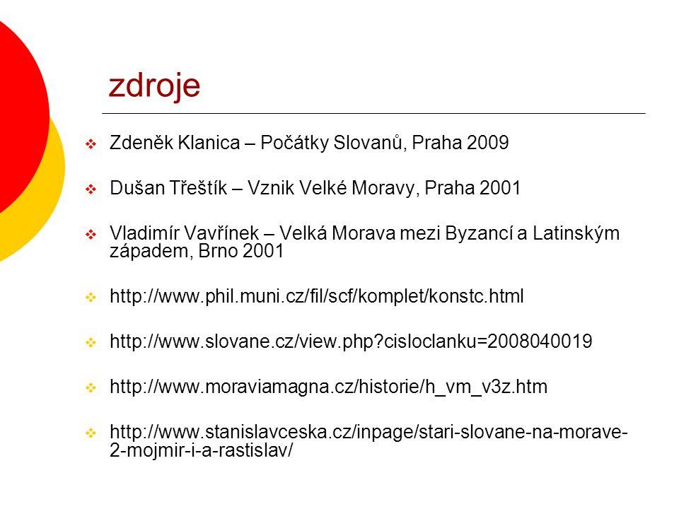 zdroje  Zdeněk Klanica – Počátky Slovanů, Praha 2009  Dušan Třeštík – Vznik Velké Moravy, Praha 2001  Vladimír Vavřínek – Velká Morava mezi Byzancí a Latinským západem, Brno 2001  http://www.phil.muni.cz/fil/scf/komplet/konstc.html  http://www.slovane.cz/view.php?cisloclanku=2008040019  http://www.moraviamagna.cz/historie/h_vm_v3z.htm  http://www.stanislavceska.cz/inpage/stari-slovane-na-morave- 2-mojmir-i-a-rastislav/