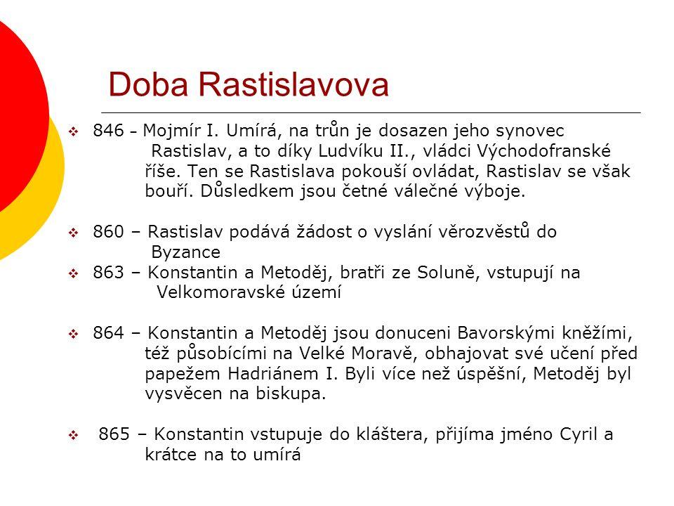 Doba Rastislavova  846 – Mojmír I. Umírá, na trůn je dosazen jeho synovec Rastislav, a to díky Ludvíku II., vládci Východofranské říše. Ten se Rastis