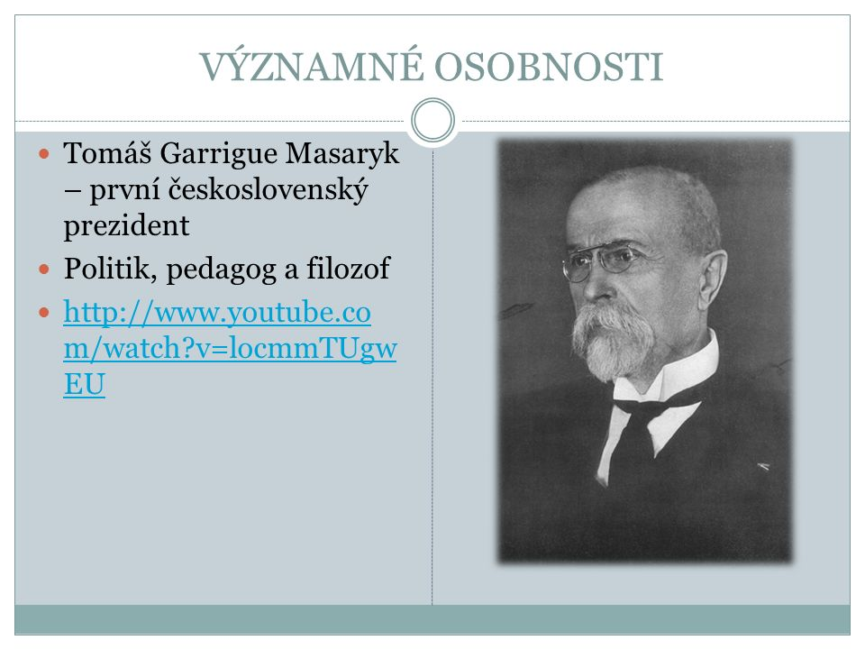 VÝZNAMNÉ OSOBNOSTI Tomáš Garrigue Masaryk – první československý prezident Politik, pedagog a filozof http://www.youtube.co m/watch v=locmmTUgw EU http://www.youtube.co m/watch v=locmmTUgw EU