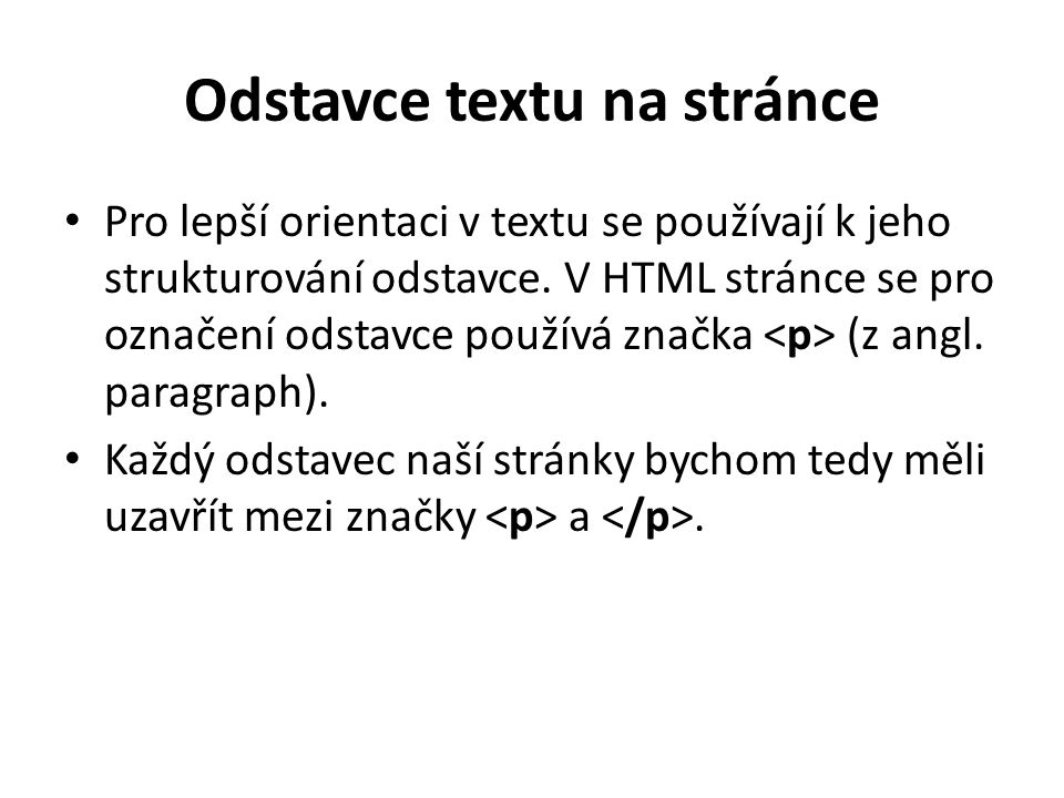 Odstavce textu na stránce Pro lepší orientaci v textu se používají k jeho strukturování odstavce. V HTML stránce se pro označení odstavce používá znač