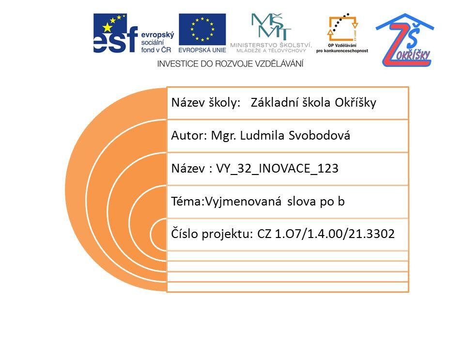 Název školy: Základní škola Okříšky Autor: Mgr. Ludmila Svobodová Název : VY_32_INOVACE_123 Téma:Vyjmenovaná slova po b Číslo projektu: CZ 1.O7/1.4.00