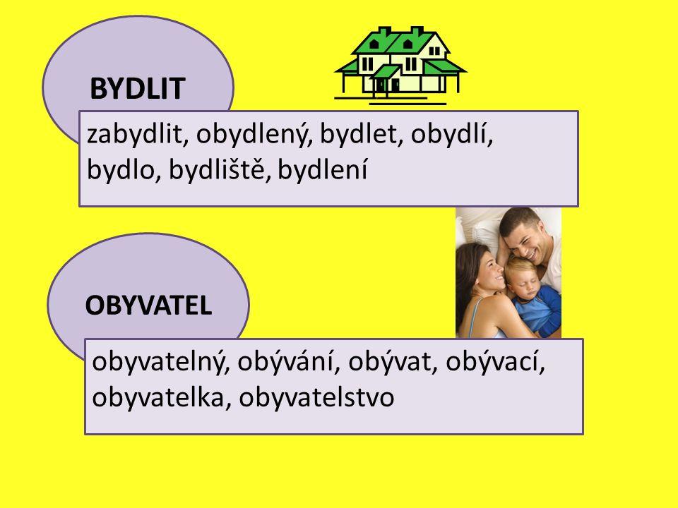 BYDLIT zabydlit, obydlený, bydlet, obydlí, bydlo, bydliště, bydlení OBYVATEL obyvatelný, obývání, obývat, obývací, obyvatelka, obyvatelstvo