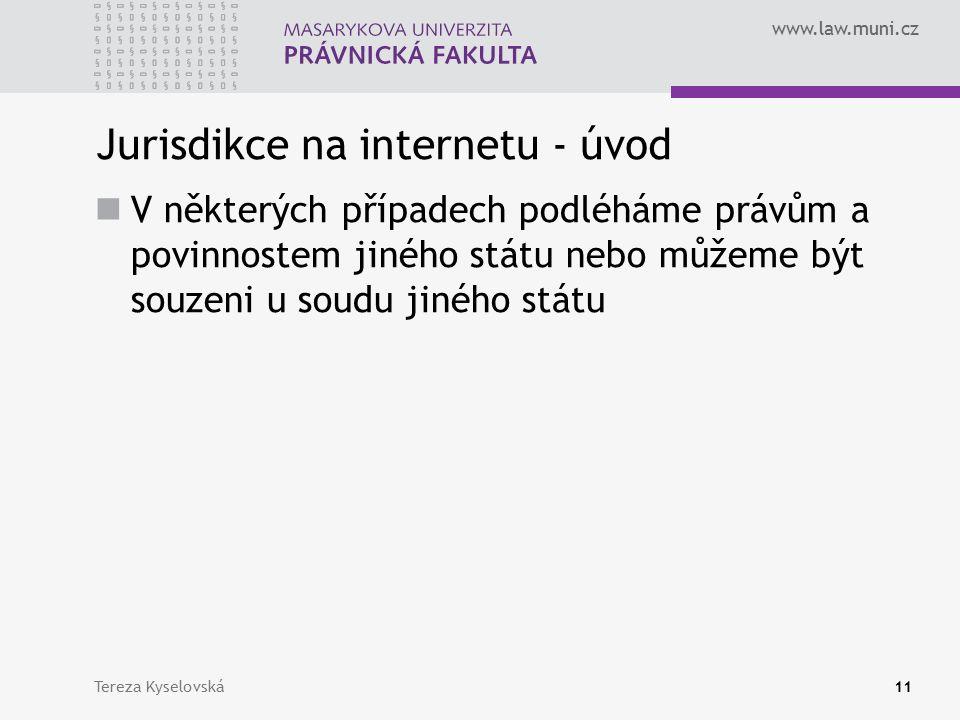 www.law.muni.cz Jurisdikce na internetu - úvod V některých případech podléháme právům a povinnostem jiného státu nebo můžeme být souzeni u soudu jiného státu Tereza Kyselovská11