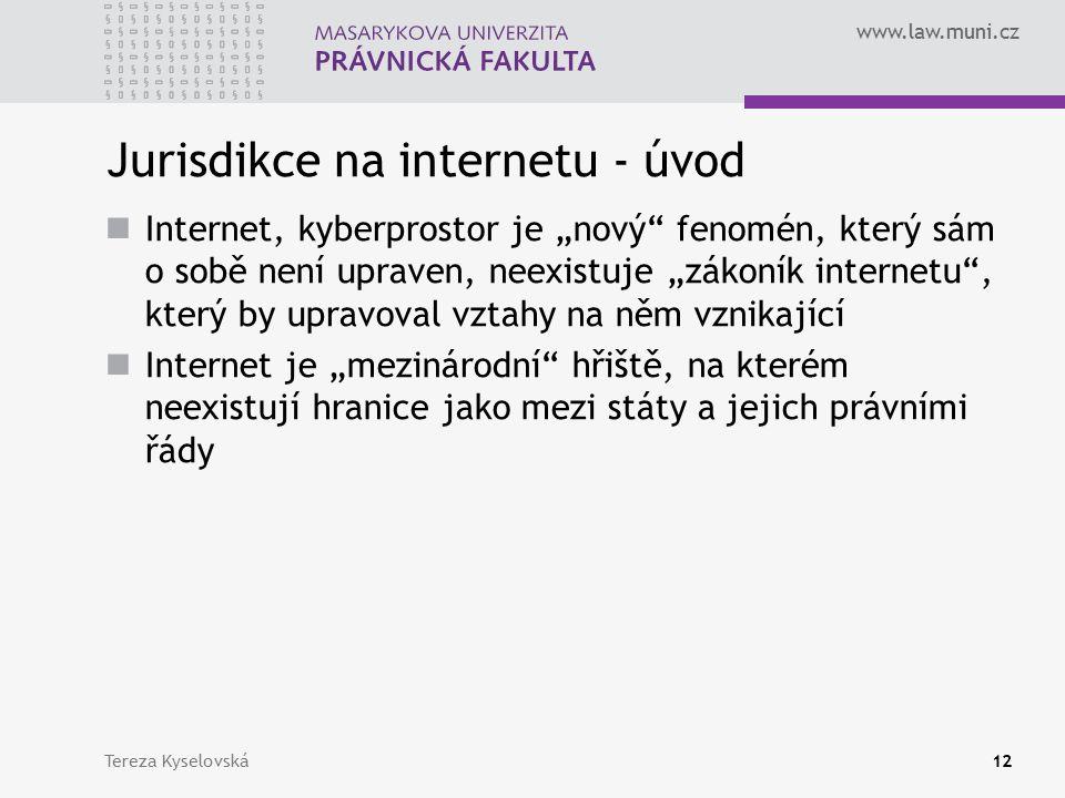 """www.law.muni.cz Jurisdikce na internetu - úvod Internet, kyberprostor je """"nový fenomén, který sám o sobě není upraven, neexistuje """"zákoník internetu , který by upravoval vztahy na něm vznikající Internet je """"mezinárodní hřiště, na kterém neexistují hranice jako mezi státy a jejich právními řády Tereza Kyselovská12"""