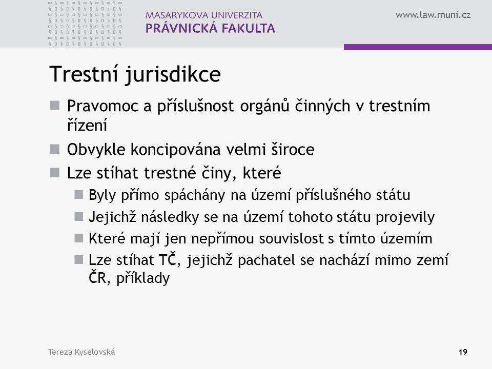 www.law.muni.cz Trestní jurisdikce Pravomoc a příslušnost orgánů činných v trestním řízení Obvykle koncipována velmi široce Lze stíhat trestné činy, které Byly přímo spáchány na území příslušného státu Jejichž následky se na území tohoto státu projevily Které mají jen nepřímou souvislost s tímto územím Lze stíhat TČ, jejichž pachatel se nachází mimo zemí ČR, příklady Tereza Kyselovská19