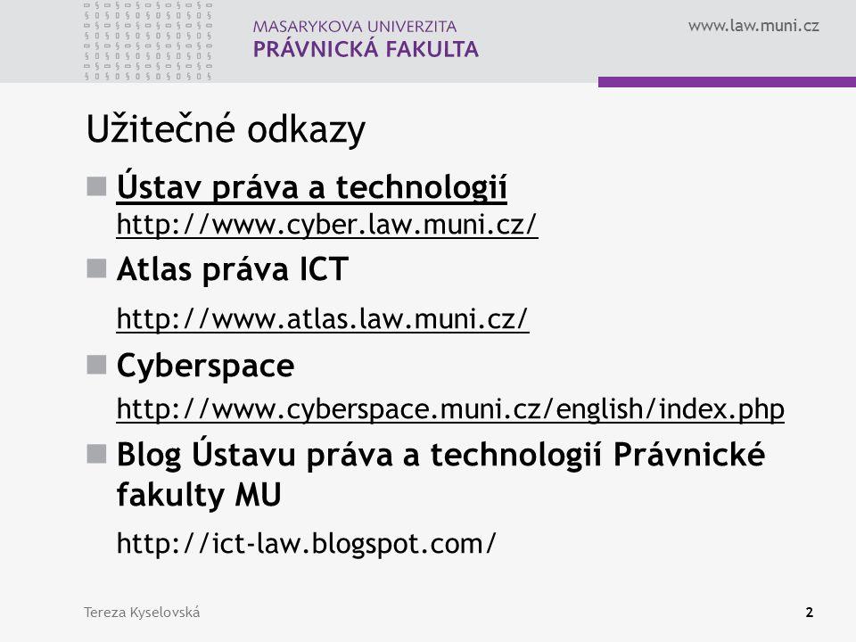 www.law.muni.cz Tereza Kyselovská2 Užitečné odkazy Ústav práva a technologií http://www.cyber.law.muni.cz/ Ústav práva a technologií http://www.cyber.law.muni.cz/ Atlas práva ICT http://www.atlas.law.muni.cz/ Cyberspace http://www.cyberspace.muni.cz/english/index.php Blog Ústavu práva a technologií Právnické fakulty MU http://ict-law.blogspot.com/
