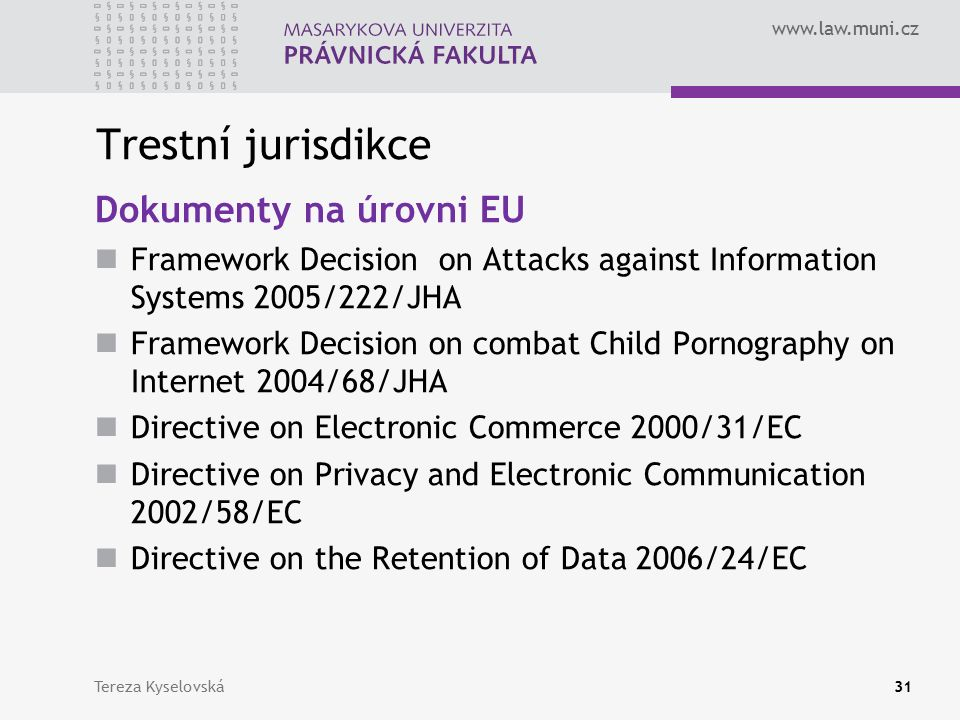 www.law.muni.cz Trestní jurisdikce Dokumenty na úrovni EU Framework Decision on Attacks against Information Systems 2005/222/JHA Framework Decision on combat Child Pornography on Internet 2004/68/JHA Directive on Electronic Commerce 2000/31/EC Directive on Privacy and Electronic Communication 2002/58/EC Directive on the Retention of Data 2006/24/EC Tereza Kyselovská31