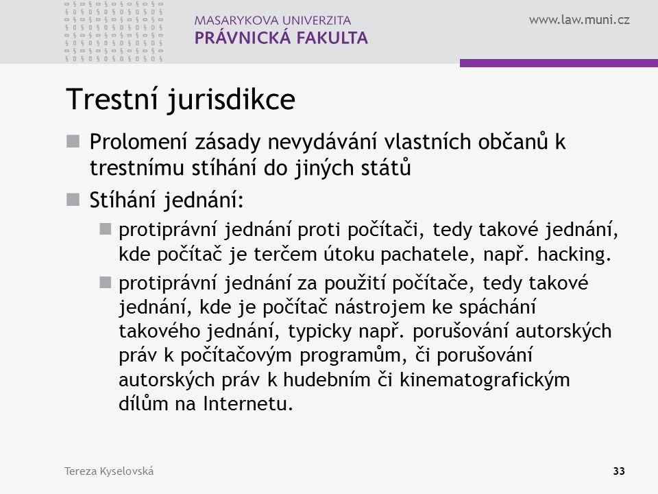 www.law.muni.cz Trestní jurisdikce Prolomení zásady nevydávání vlastních občanů k trestnímu stíhání do jiných států Stíhání jednání: protiprávní jednání proti počítači, tedy takové jednání, kde počítač je terčem útoku pachatele, např.
