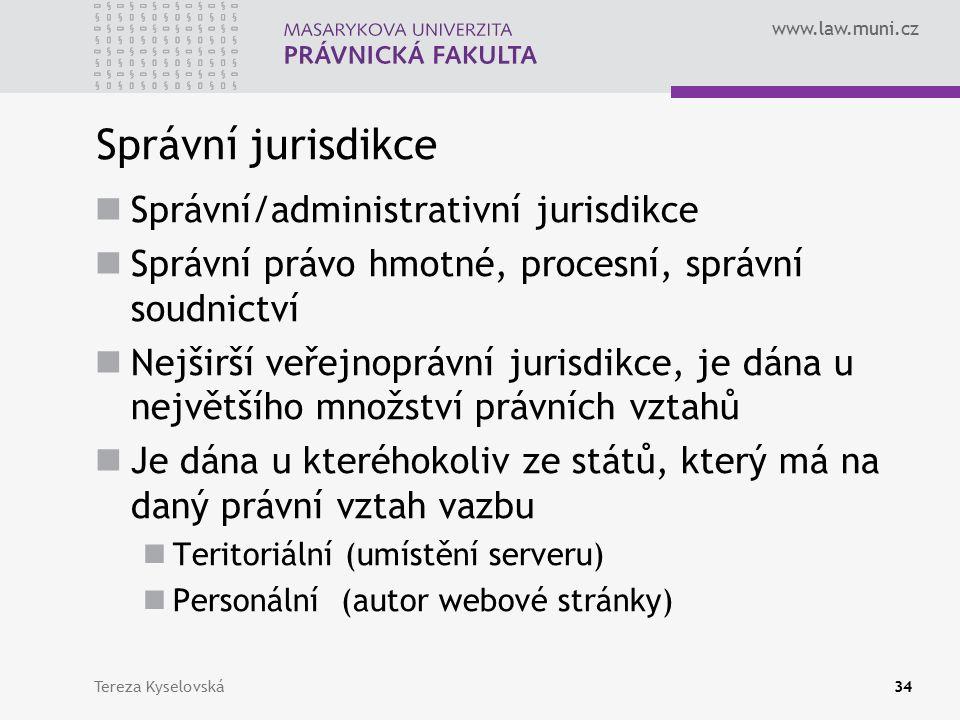 www.law.muni.cz Správní jurisdikce Správní/administrativní jurisdikce Správní právo hmotné, procesní, správní soudnictví Nejširší veřejnoprávní jurisdikce, je dána u největšího množství právních vztahů Je dána u kteréhokoliv ze států, který má na daný právní vztah vazbu Teritoriální (umístění serveru) Personální (autor webové stránky) Tereza Kyselovská34
