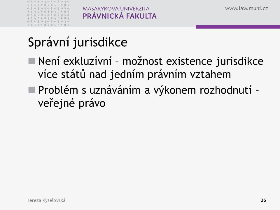 www.law.muni.cz Správní jurisdikce Není exkluzívní – možnost existence jurisdikce více států nad jedním právním vztahem Problém s uznáváním a výkonem rozhodnutí – veřejné právo Tereza Kyselovská35