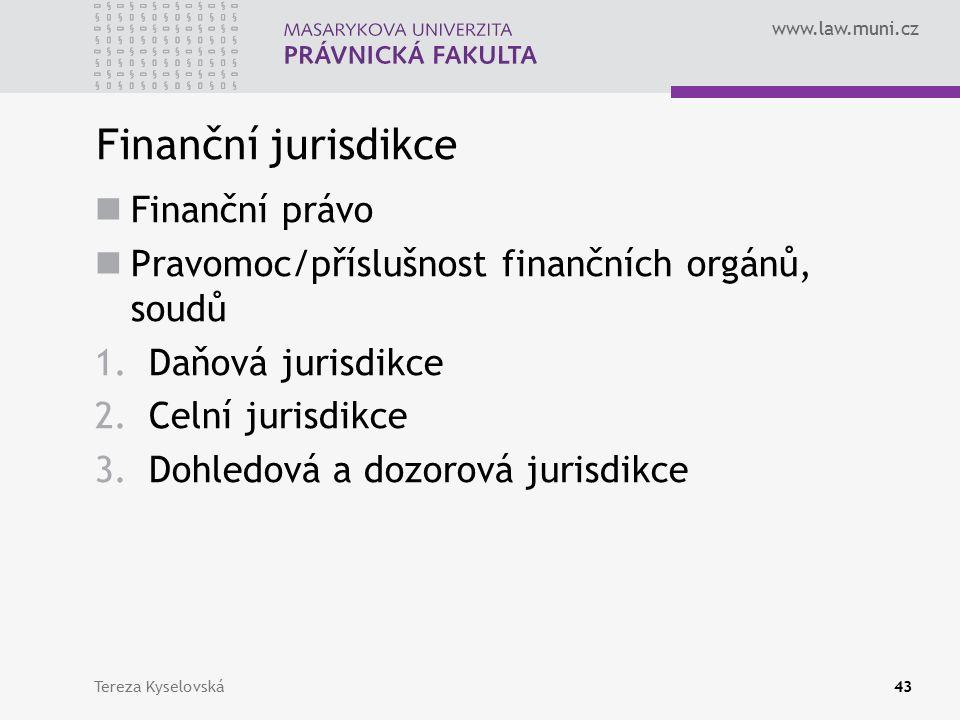 www.law.muni.cz Finanční jurisdikce Finanční právo Pravomoc/příslušnost finančních orgánů, soudů 1.Daňová jurisdikce 2.Celní jurisdikce 3.Dohledová a dozorová jurisdikce Tereza Kyselovská43