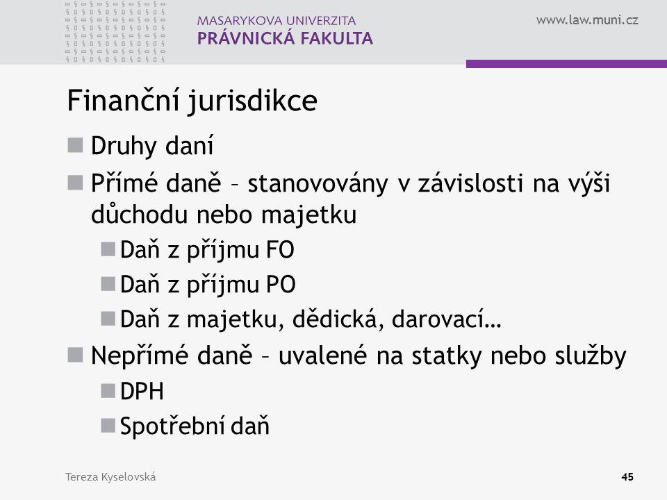 www.law.muni.cz Finanční jurisdikce Druhy daní Přímé daně – stanovovány v závislosti na výši důchodu nebo majetku Daň z příjmu FO Daň z příjmu PO Daň z majetku, dědická, darovací… Nepřímé daně – uvalené na statky nebo služby DPH Spotřební daň Tereza Kyselovská45