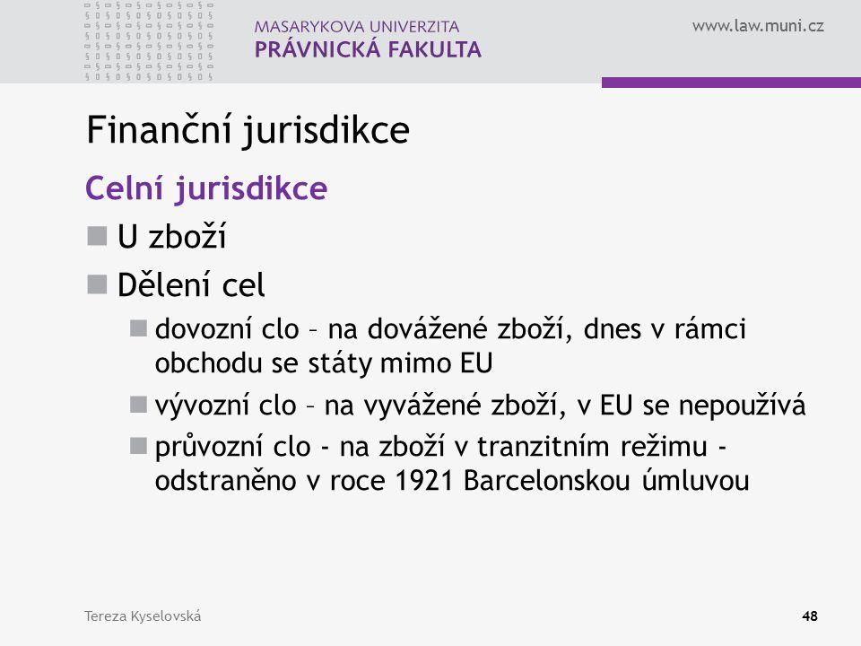 www.law.muni.cz Finanční jurisdikce Celní jurisdikce U zboží Dělení cel dovozní clo – na dovážené zboží, dnes v rámci obchodu se státy mimo EU vývozní clo – na vyvážené zboží, v EU se nepoužívá průvozní clo - na zboží v tranzitním režimu - odstraněno v roce 1921 Barcelonskou úmluvou Tereza Kyselovská48